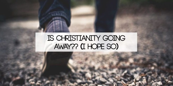 Is christianity going away?? i hope so