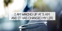 i am waking up at 5 a.m...and it has changed my life