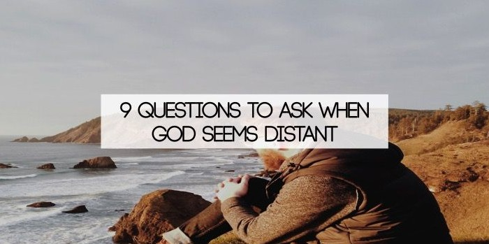 9 Questions To Ask When God Seems Distant