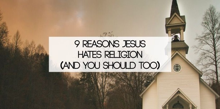 9 Reasons Jesus Hates Religion (And You Should Too)