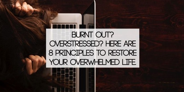 Burnt Out? Overstressed? Here are 8 principles to restore your overwhelmed life