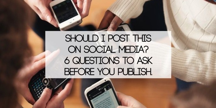 Should I Post This On Social Media? 6 Questions To Ask Before You Publish