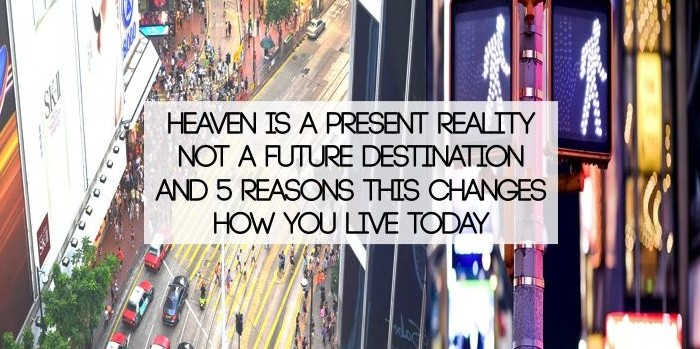 Heaven Is A Present Reality Not A Future Destination And 5 Reasons this changes how you live today
