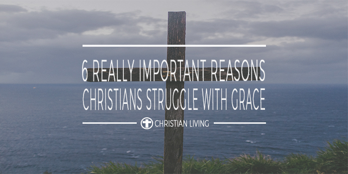 6 really important reasons Christians struggle with grace