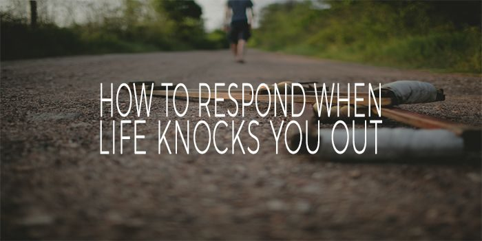 How To Respond When Life Knocks You Out